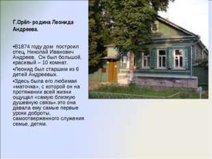 Г.Орёл- родина Леонида Андреева. В1874 году дом построил отец, Николай Иванов