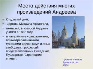 Место действия многих произведений Андреева Отцовский дом, церковь Михаила Ар
