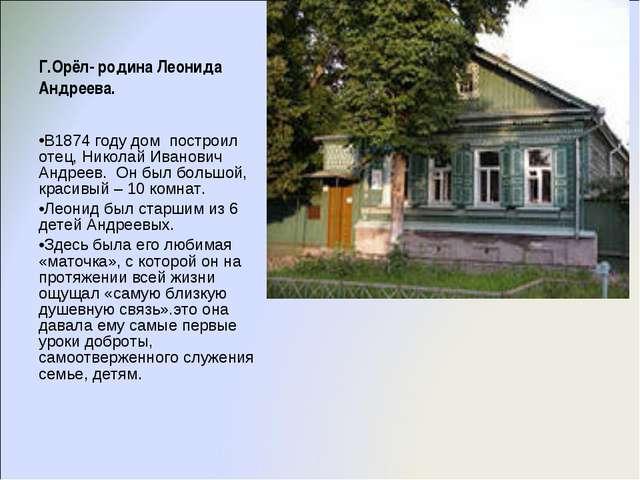 Г.Орёл- родина Леонида Андреева. В1874 году дом построил отец, Николай Иванов...