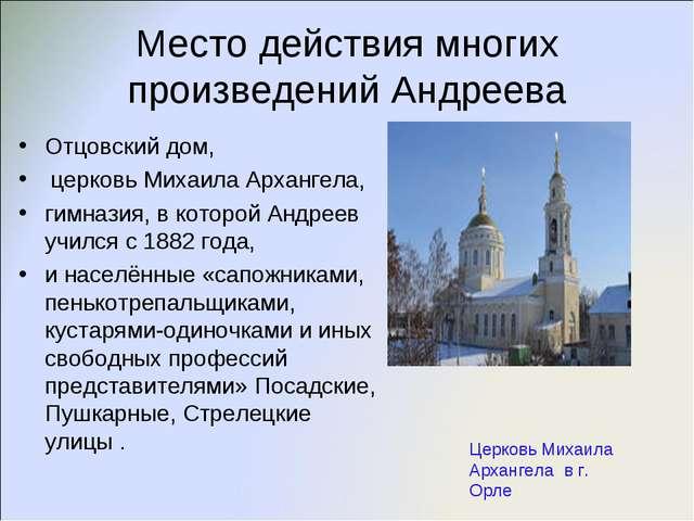 Место действия многих произведений Андреева Отцовский дом, церковь Михаила Ар...
