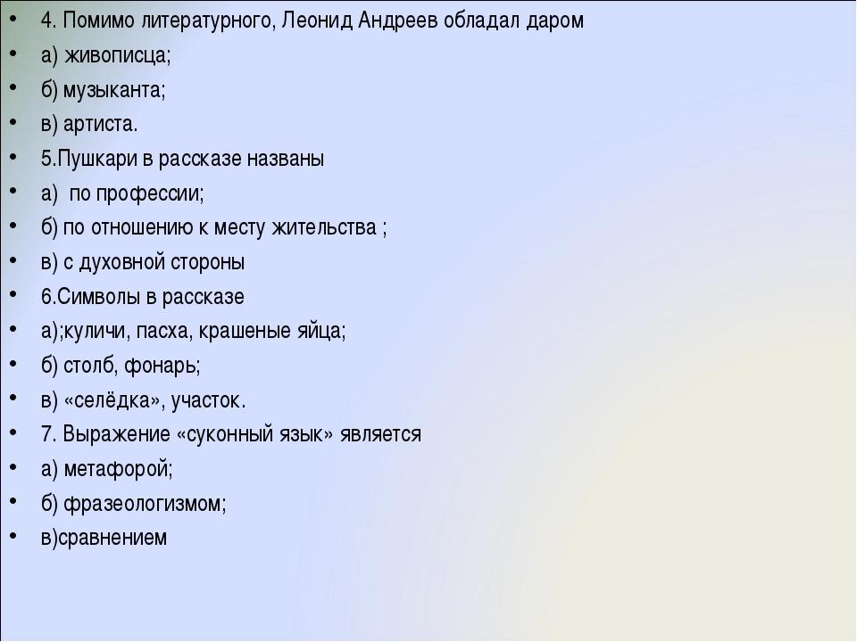 4. Помимо литературного, Леонид Андреев обладал даром а) живописца; б) музыка...