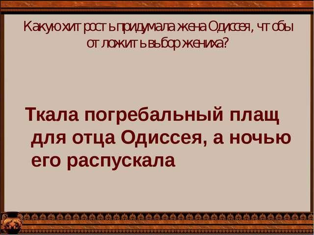 Какую хитрость придумала жена Одиссея, чтобы отложить выбор жениха? Ткала пог...
