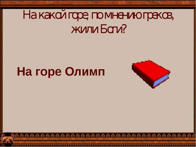 На какой горе, по мнению греков, жили Боги? На горе Олимп