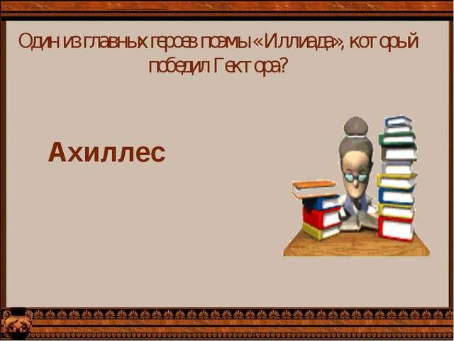 Один из главных героев поэмы « Иллиада», который победил Гектора? Ахиллес