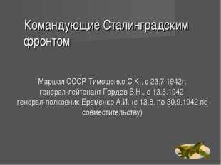 Маршал СССР Тимошенко С.К., с 23.7.1942г. генерал-лейтенант Гордов В.Н., с 13
