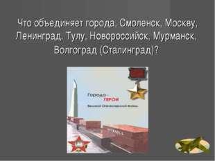 Что объединяет города, Смоленск, Москву, Ленинград, Тулу, Новороссийск, Мурма