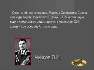 Чуйков В.И. Советский военачальник. Маршал Советского Союза. Дважды герой Сов