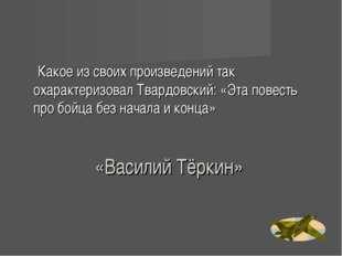«Василий Тёркин» Какое из своих произведений так охарактеризовал Твардовский: