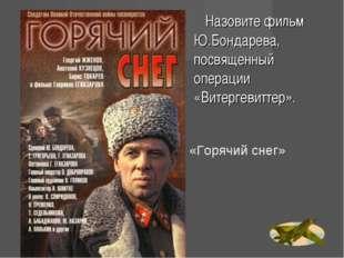 Назовите фильм Ю.Бондарева, посвященный операции «Витергевиттер». «Горячий с