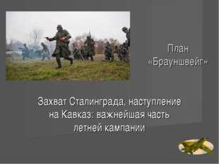 План «Брауншвейг» Захват Сталинграда, наступление на Кавказ: важнейшая часть