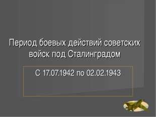 Период боевых действий советских войск под Сталинградом С 17.07.1942 по 02.02