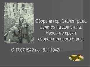 Оборона гор. Сталинграда делится на два этапа. Назовите сроки оборонительного