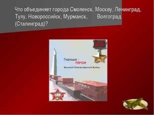 Что объединяет города Смоленск, Москву, Ленинград, Тулу, Новороссийск, Мурма