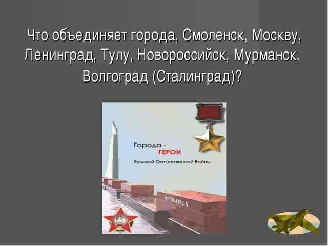 Что объединяет города, Смоленск, Москву, Ленинград, Тулу, Новороссийск, Мурма...