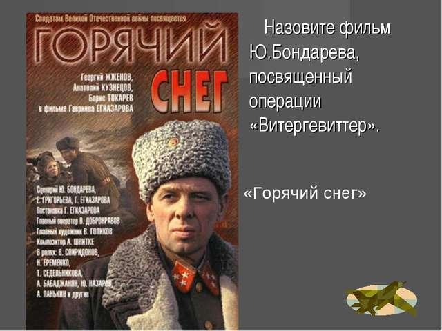 Назовите фильм Ю.Бондарева, посвященный операции «Витергевиттер». «Горячий с...