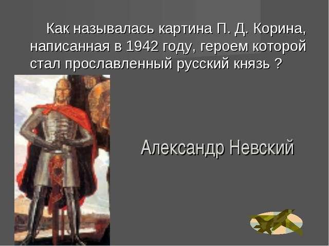 Александр Невский Как называлась картина П. Д. Корина, написанная в 1942 году...