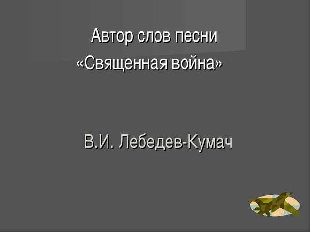 В.И. Лебедев-Кумач Автор слов песни «Священная война»