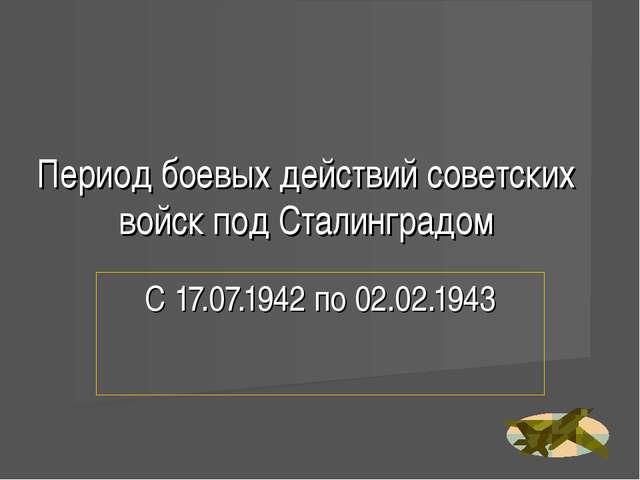 Период боевых действий советских войск под Сталинградом С 17.07.1942 по 02.02...