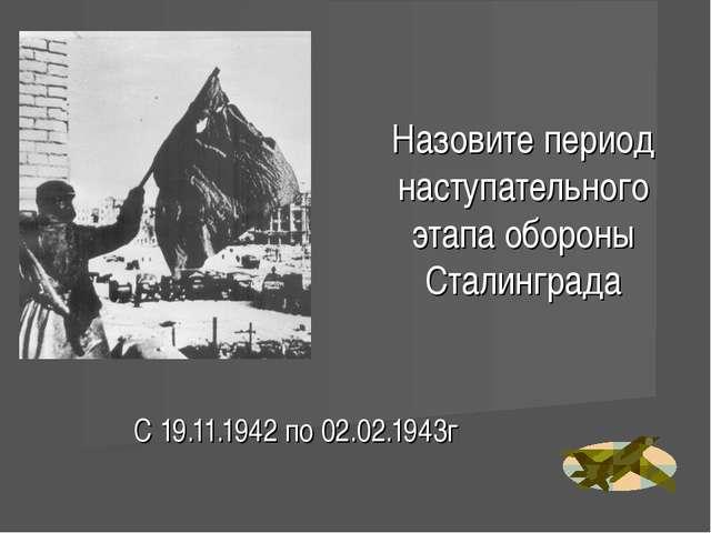 Назовите период наступательного этапа обороны Сталинграда С 19.11.1942 по 02....