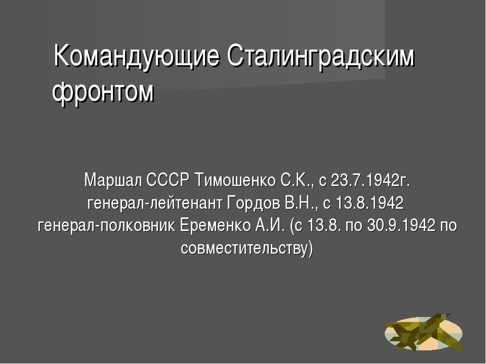 Маршал СССР Тимошенко С.К., с 23.7.1942г. генерал-лейтенант Гордов В.Н., с 13...