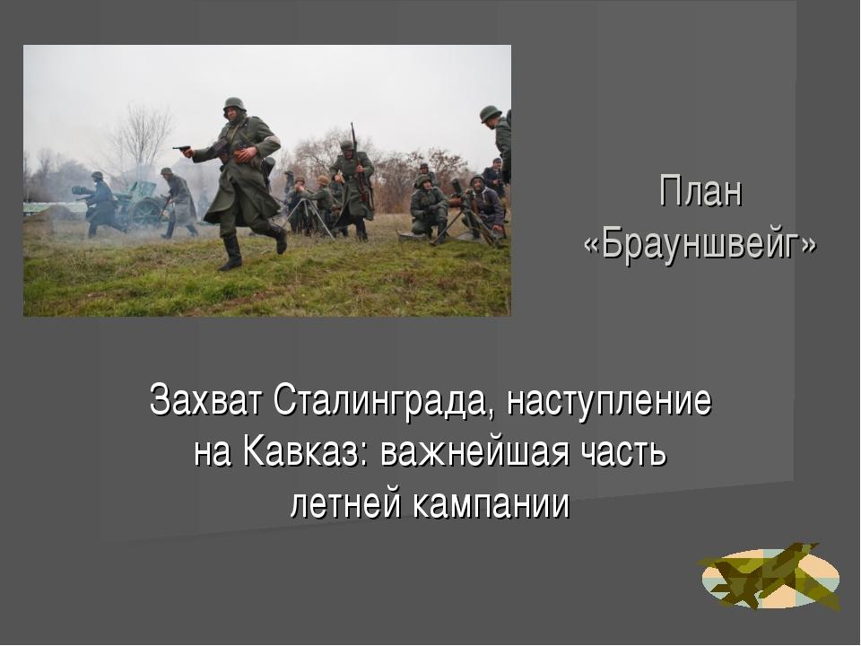 План «Брауншвейг» Захват Сталинграда, наступление на Кавказ: важнейшая часть...