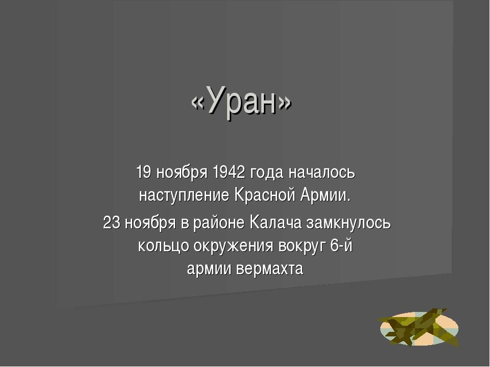 «Уран» 19 ноября1942 годаначалось наступлениеКрасной Армии. 23 ноябряв р...