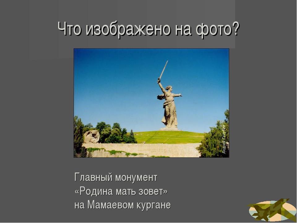 Что изображено на фото? Главный монумент «Родина мать зовет» на Мамаевом кург...