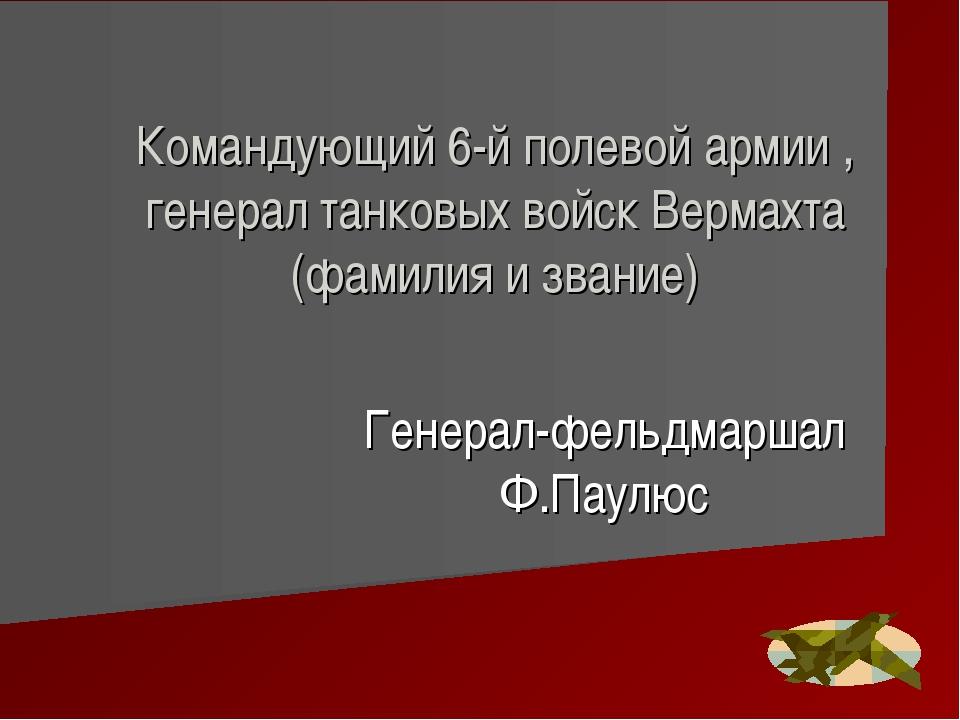 Командующий 6-й полевой армии , генерал танковых войск Вермахта (фамилия и зв...