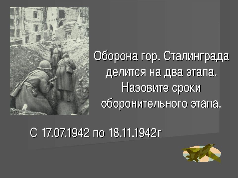 Оборона гор. Сталинграда делится на два этапа. Назовите сроки оборонительного...