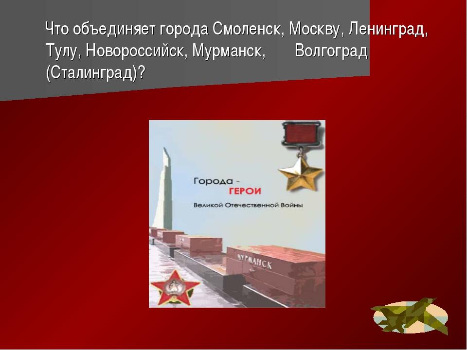 Что объединяет города Смоленск, Москву, Ленинград, Тулу, Новороссийск, Мурма...