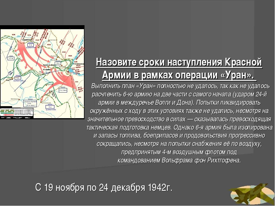 Назовите сроки наступленияКрасной Армиив рамкахоперации «Уран». Выполнить...