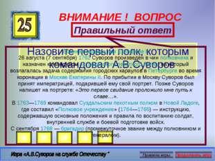 ВНИМАНИЕ ! ВОПРОС Назовите первый полк, которым командовал А.В.Суворов Правил