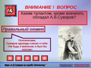 ВНИМАНИЕ ! ВОПРОС Каким талантом, кроме военного, обладал А.В.Суворов? Правил