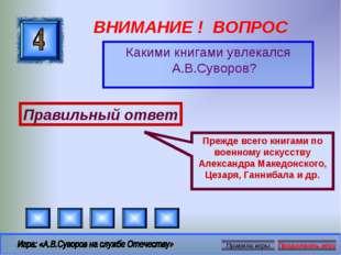 ВНИМАНИЕ ! ВОПРОС Какими книгами увлекался А.В.Суворов? Правильный ответ Преж