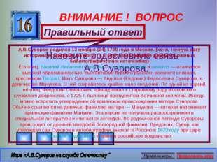 ВНИМАНИЕ ! ВОПРОС Назовите родословную связь А.В.Суворова. Правильный ответ А