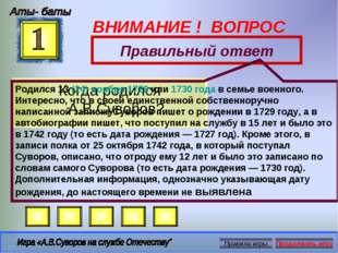 ВНИМАНИЕ ! ВОПРОС Когда родился А.В.Суворов? Правильный ответ Родился 13(24)