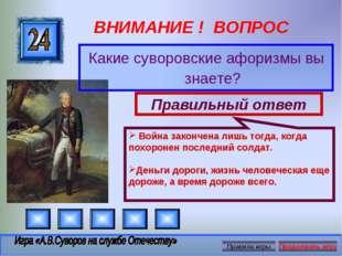 ВНИМАНИЕ ! ВОПРОС Какие суворовские афоризмы вы знаете? Правильный ответ Войн