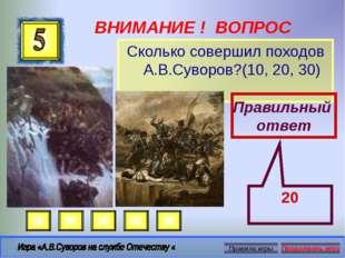 ВНИМАНИЕ ! ВОПРОС Сколько совершил походов А.В.Суворов?(10, 20, 30) Правильны