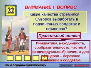ВНИМАНИЕ ! ВОПРОС Какие качества стремился Суворов выработать в подчиненных с