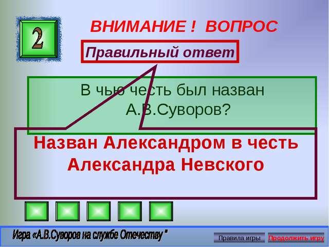 ВНИМАНИЕ ! ВОПРОС В чью честь был назван А.В.Суворов? Правильный ответ Назван...
