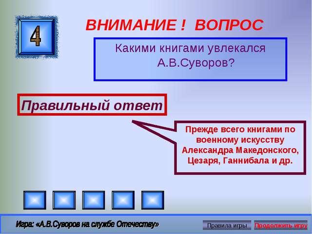 ВНИМАНИЕ ! ВОПРОС Какими книгами увлекался А.В.Суворов? Правильный ответ Преж...