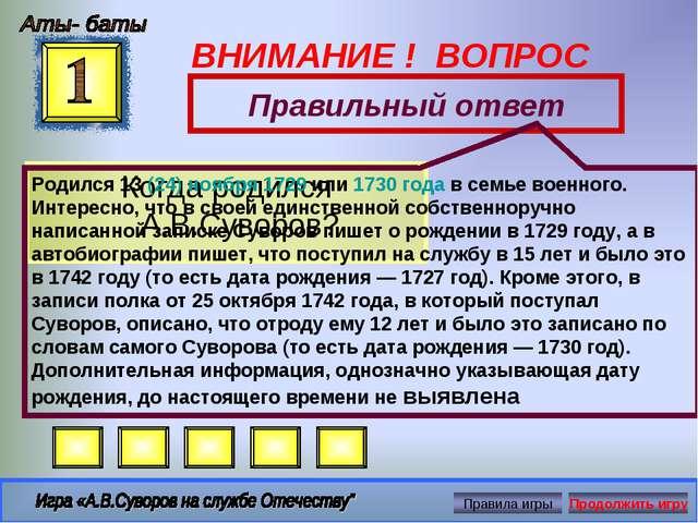 ВНИМАНИЕ ! ВОПРОС Когда родился А.В.Суворов? Правильный ответ Родился 13(24)...