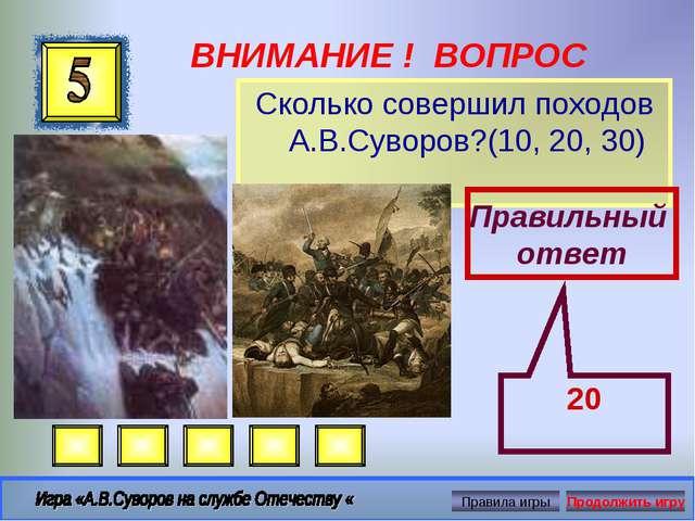 ВНИМАНИЕ ! ВОПРОС Сколько совершил походов А.В.Суворов?(10, 20, 30) Правильны...
