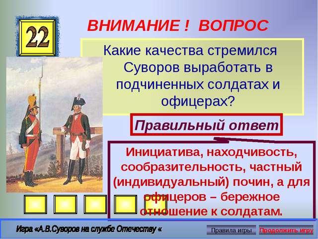 ВНИМАНИЕ ! ВОПРОС Какие качества стремился Суворов выработать в подчиненных с...
