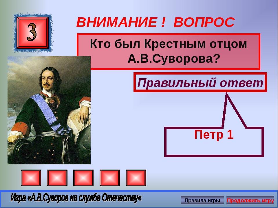 ВНИМАНИЕ ! ВОПРОС Кто был Крестным отцом А.В.Суворова? Правильный ответ Петр 1