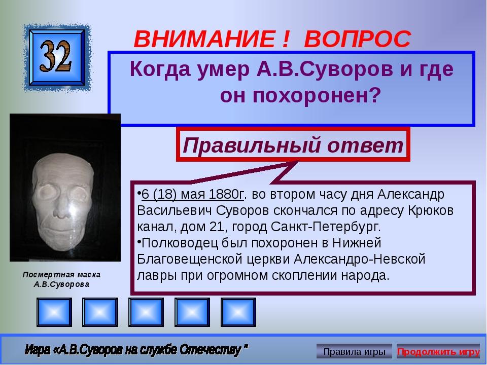 ВНИМАНИЕ ! ВОПРОС Когда умер А.В.Суворов и где он похоронен? Правильный ответ...