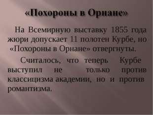 На Всемирную выставку 1855 года жюри допускает 11 полотен Курбе, но «Похороны