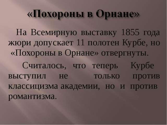 На Всемирную выставку 1855 года жюри допускает 11 полотен Курбе, но «Похороны...