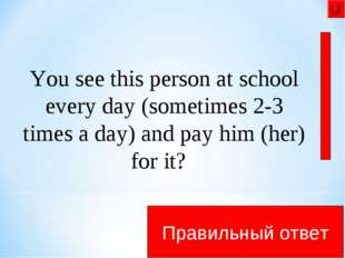 .... in the canteen Правильный ответ You see this person at school every day
