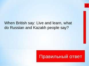Век живи век учись Правильный ответ When British say: Live and learn, what d